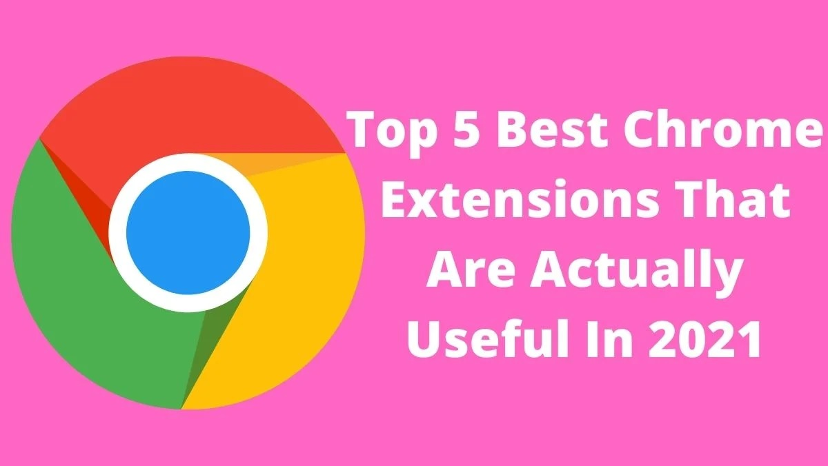 Top 5 Best Chrome Extensions That Are Actually Useful In 2021